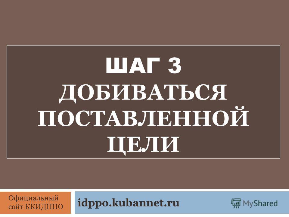 ШАГ 3 ДОБИВАТЬСЯ ПОСТАВЛЕННОЙ ЦЕЛИ Официальный сайт ККИДППО idppo.kubannet.ru