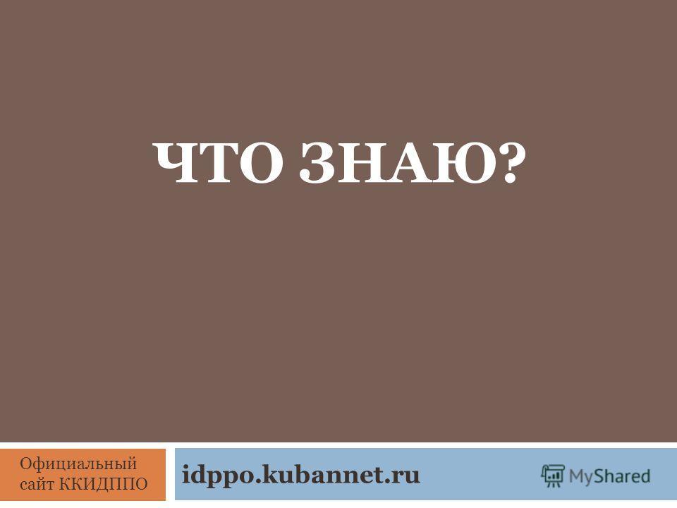 ЧТО ЗНАЮ? idppo.kubannet.ru Официальный сайт ККИДППО