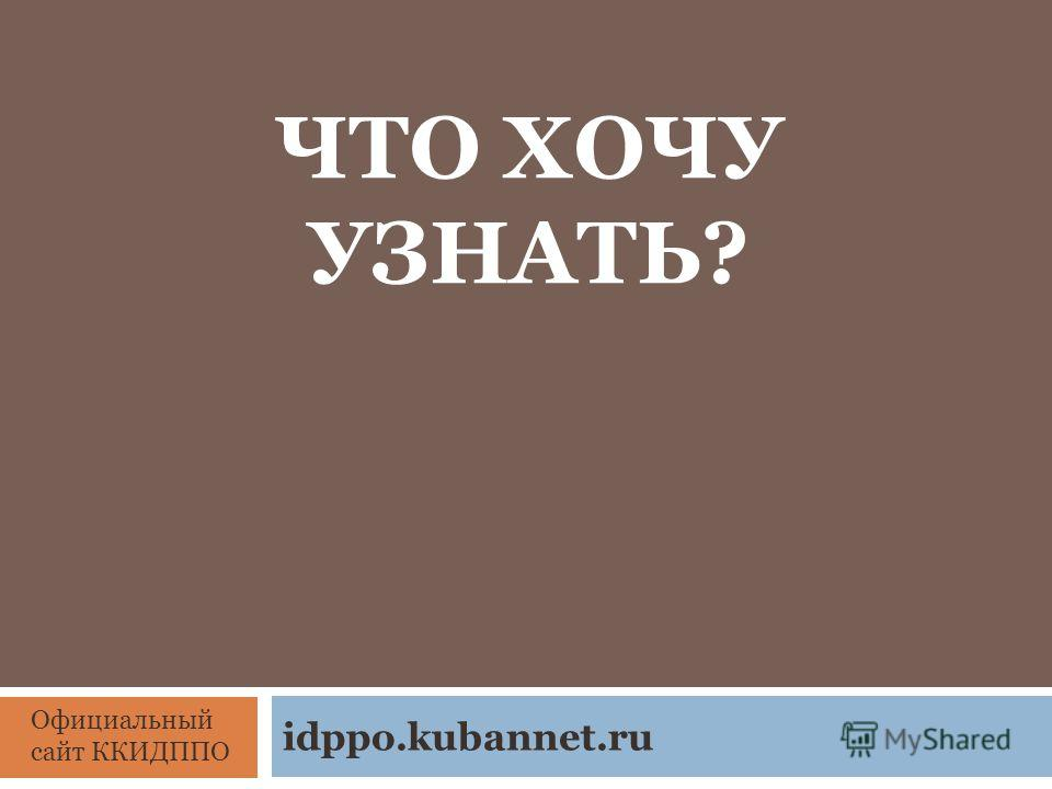 ЧТО ХОЧУ УЗНАТЬ? idppo.kubannet.ru Официальный сайт ККИДППО