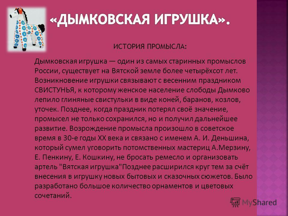 Дымковская игрушка один из самых старинных промыслов России, существует на Вятской земле более четырёхсот лет. Возникновение игрушки связывают с весенним праздником СВИСТУНЬЯ, к которому женское население слободы Дымково лепило глиняные свистульки в