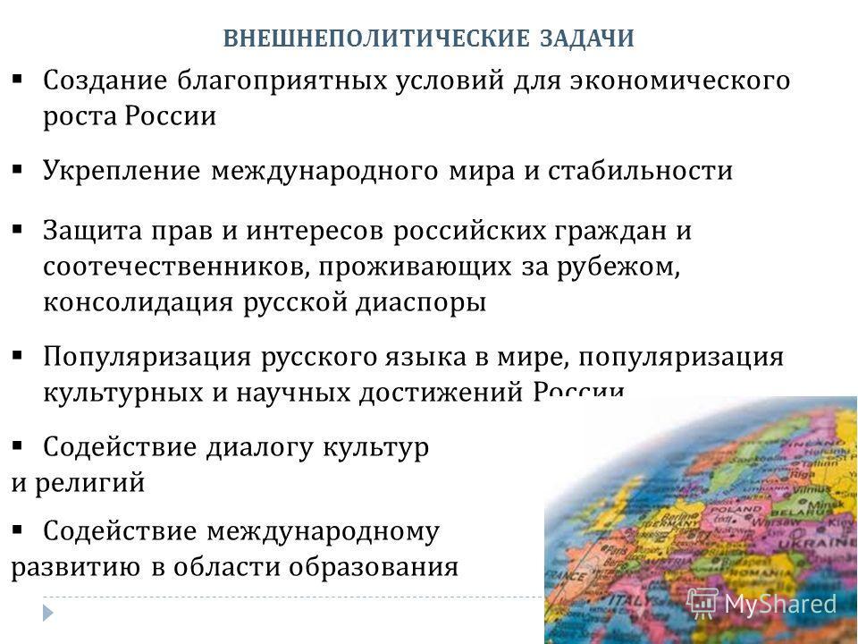ВНЕШНЕПОЛИТИЧЕСКИЕ ЗАДАЧИ Создание благоприятных условий для экономического роста России Укрепление международного мира и стабильности Защита прав и интересов российских граждан и соотечественников, проживающих за рубежом, консолидация русской диаспо
