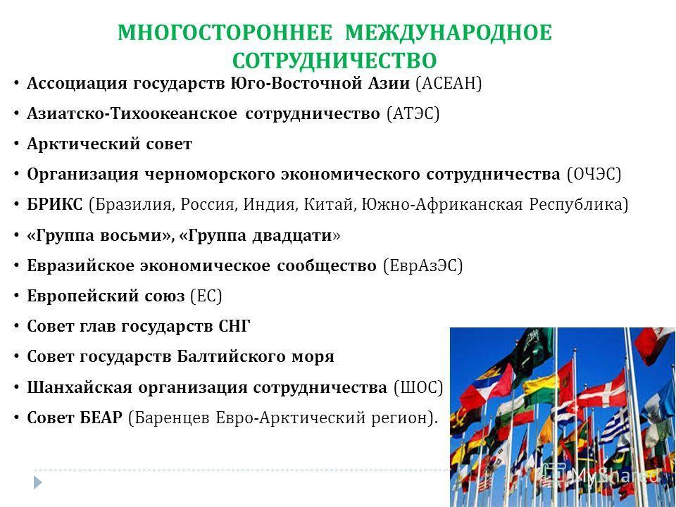 МНОГОСТОРОННЕЕ МЕЖДУНАРОДНОЕ СОТРУДНИЧЕСТВО Ассоциация государств Юго-Восточной Азии (АСЕАН) Азиатско-Тихоокеанское сотрудничество (АТЭС) Арктический совет Организация черноморского экономического сотрудничества (ОЧЭС) БРИКС (Бразилия, Россия, Индия,