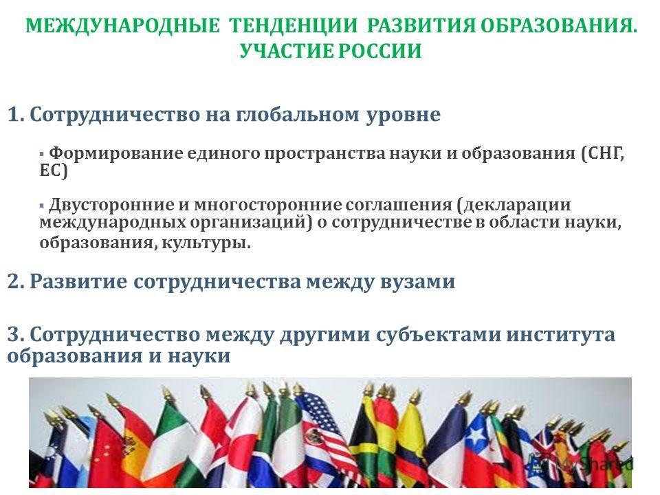 МЕЖДУНАРОДНЫЕ ТЕНДЕНЦИИ РАЗВИТИЯ ОБРАЗОВАНИЯ. УЧАСТИЕ РОССИИ 1. Сотрудничество на глобальном уровне Формирование единого пространства науки и образования (СНГ, ЕС) Двусторонние и многосторонние соглашения (декларации международных организаций) о сотр