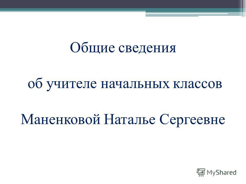 Общие сведения об учителе начальных классов Маненковой Наталье Сергеевне