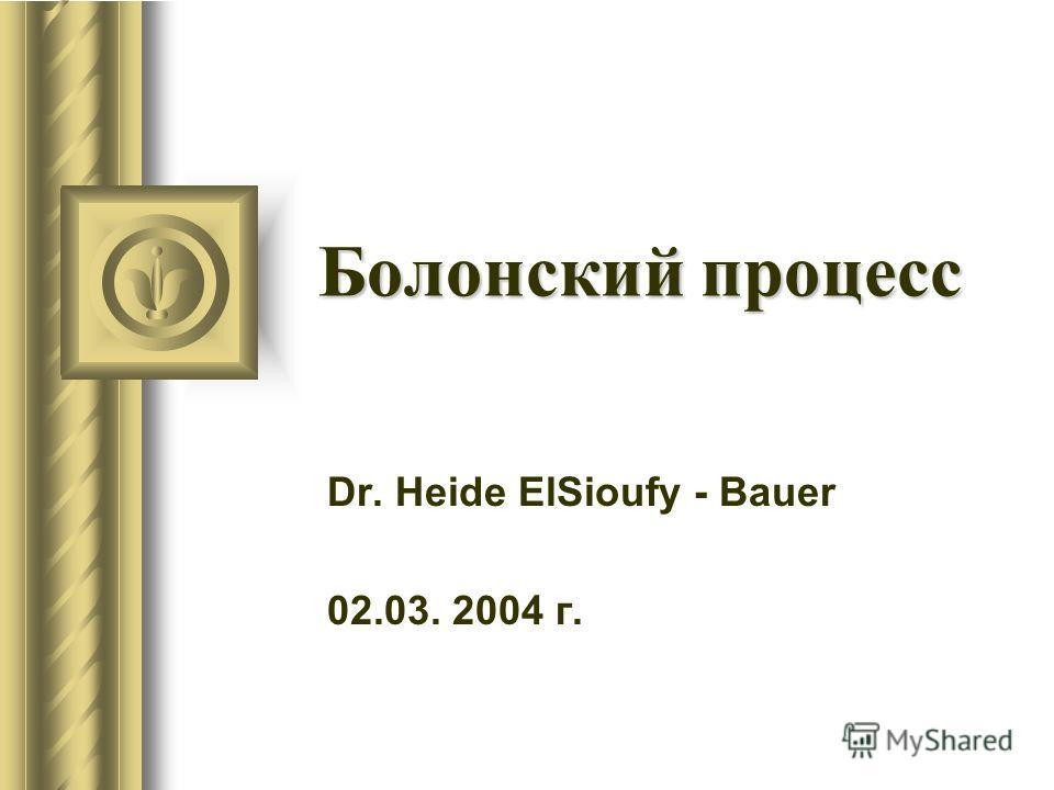 Болонский процесс Dr. Heide ElSioufy - Bauer 02.03. 2004 г.