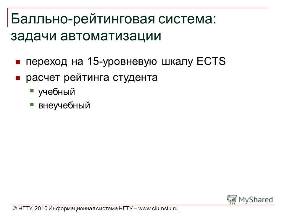 Балльно-рейтинговая система: задачи автоматизации переход на 15-уровневую шкалу ECTS расчет рейтинга студента учебный внеучебный © НГТУ, 2010 Информационная система НГТУ – www.ciu.nstu.ru