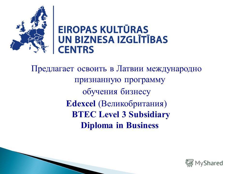 Предлагает освоить в Латвии международно признанную программу обучения бизнесу Edexcel (Великобритания) BTEC Level 3 Subsidiary Diploma in Business