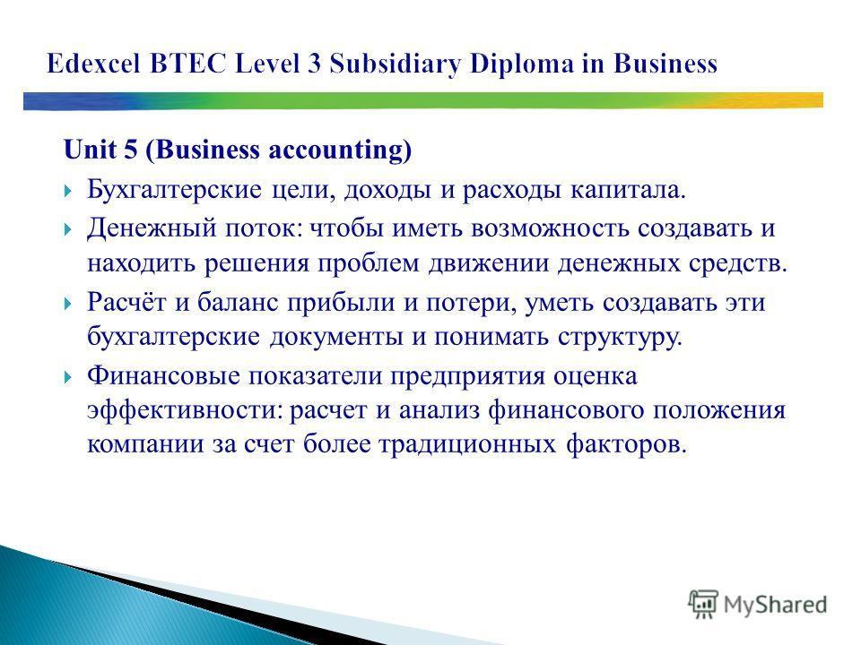 Unit 5 (Business accounting) Бухгалтерские цели, доходы и расходы капитала. Денежный поток: чтобы иметь возможность создавать и находить решения проблем движении денежных средств. Расчёт и баланс прибыли и потери, уметь создавать эти бухгалтерские до