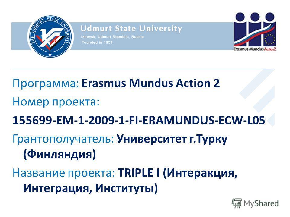 Программа: Erasmus Mundus Action 2 Номер проекта: 155699-EM-1-2009-1-FI-ERAMUNDUS-ECW-L05 Грантополучатель: Университет г.Турку (Финляндия) Название проекта: TRIPLE I (Интеракция, Интеграция, Институты)