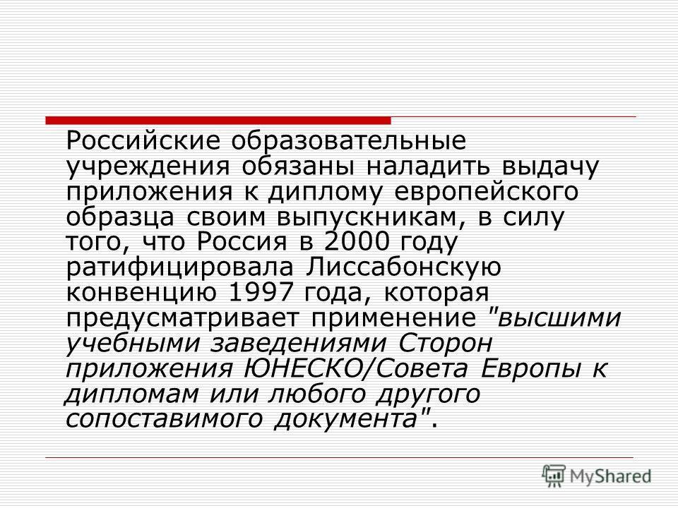 Российские образовательные учреждения обязаны наладить выдачу приложения к диплому европейского образца своим выпускникам, в силу того, что Россия в 2000 году ратифицировала Лиссабонскую конвенцию 1997 года, которая предусматривает применение