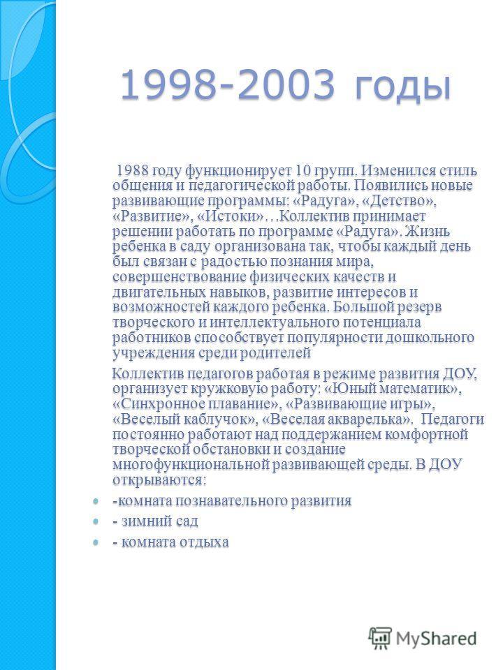 1998-2003 годы 1988 году функционирует 10 групп. Изменился стиль общения и педагогической работы. Появились новые развивающие программы: «Радуга», «Детство», «Развитие», «Истоки»…Коллектив принимает решении работать по программе «Радуга». Жизнь ребен