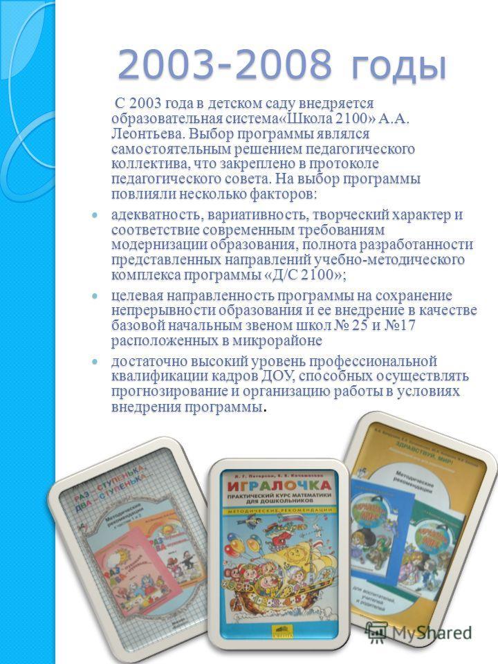 2003-2008 годы С 2003 года в детском саду внедряется образовательная система«Школа 2100» А.А. Леонтьева. Выбор программы являлся самостоятельным решением педагогического коллектива, что закреплено в протоколе педагогического совета. На выбор программ