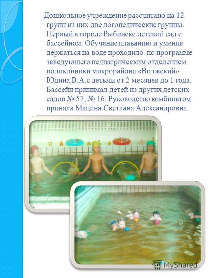 Дошкольное учреждение рассчитано на 12 групп из них две логопедические группы. Первый в городе Рыбинске детский сад с бассейном. Обучение плаванию и умение держаться на воде проходило по программе заведующего педиатрическим отделением поликлиники мик