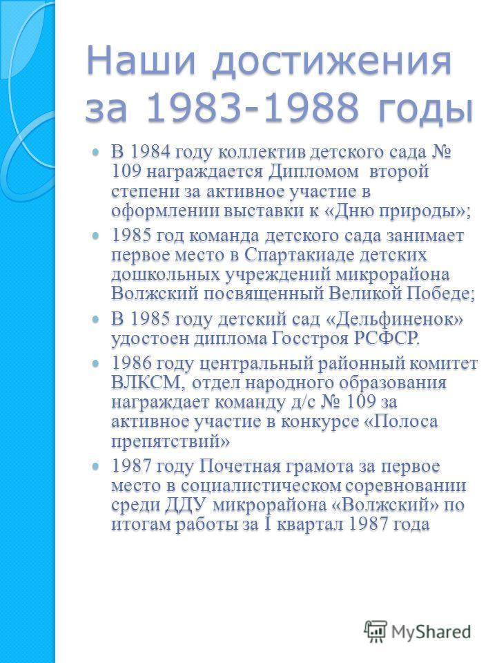 Наши достижения за 1983-1988 годы В 1984 году коллектив детского сада 109 награждается Дипломом второй степени за активное участие в оформлении выставки к «Дню природы»; В 1984 году коллектив детского сада 109 награждается Дипломом второй степени за