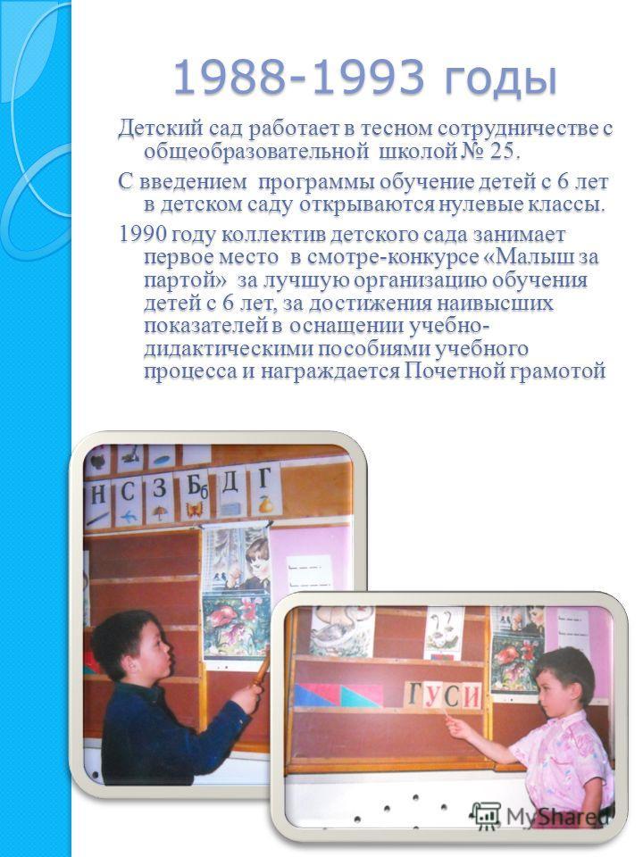 1988-1993 годы Детский сад работает в тесном сотрудничестве с общеобразовательной школой 25. С введением программы обучение детей с 6 лет в детском саду открываются нулевые классы. 1990 году коллектив детского сада занимает первое место в смотре-конк