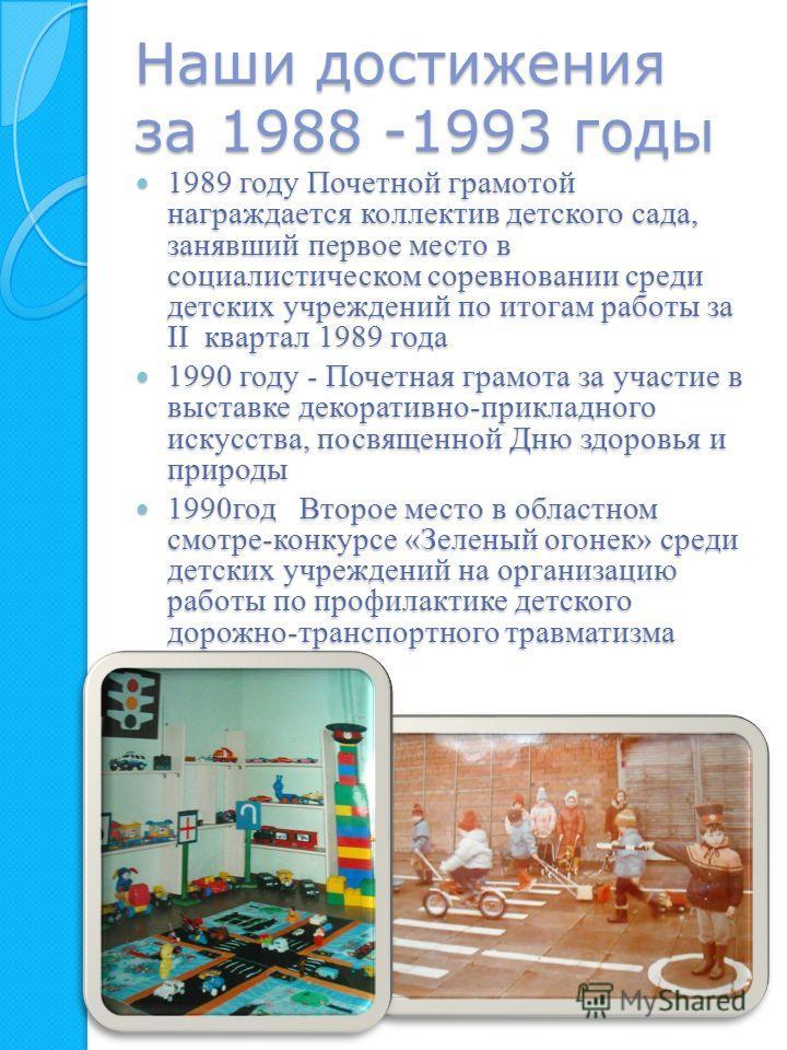 Наши достижения за 1988 -1993 годы 1989 году Почетной грамотой награждается коллектив детского сада, занявший первое место в социалистическом соревновании среди детских учреждений по итогам работы за II квартал 1989 года 1989 году Почетной грамотой н