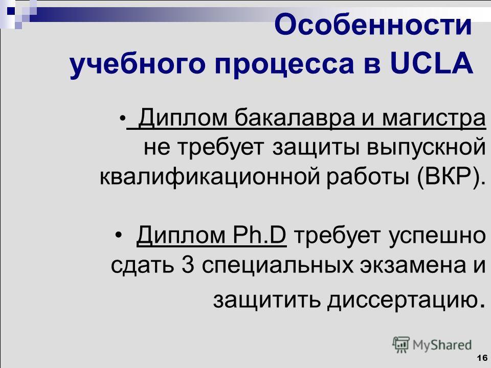16 Особенности учебного процесса в UCLA Диплом бакалавра и магистра не требует защиты выпускной квалификационной работы (ВКР). Диплом Ph.D требует успешно сдать 3 специальных экзамена и защитить диссертацию.