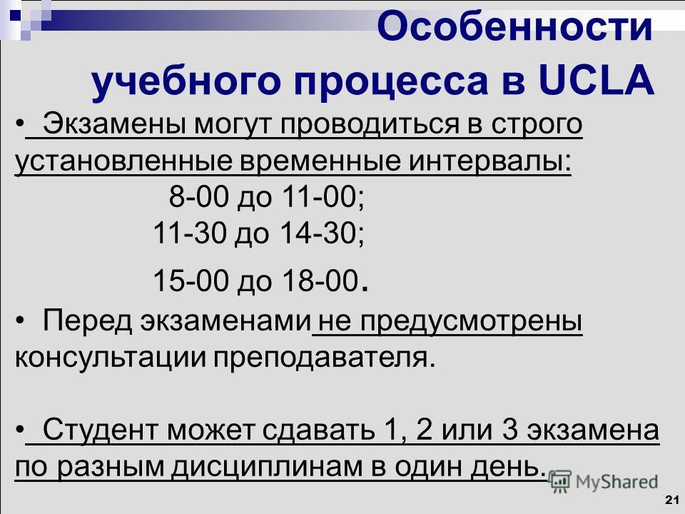 21 Особенности учебного процесса в UCLA Экзамены могут проводиться в строго установленные временные интервалы: 8-00 до 11-00; 11-30 до 14-30; 15-00 до 18-00. Перед экзаменами не предусмотрены консультации преподавателя. Студент может сдавать 1, 2 или