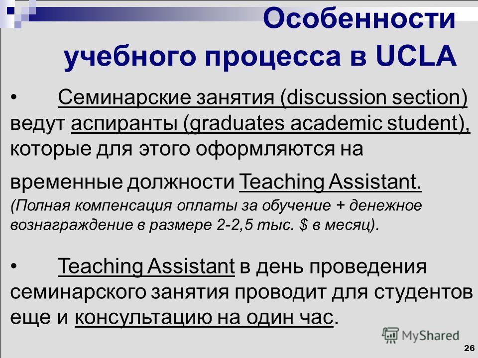 26 Особенности учебного процесса в UCLA Семинарские занятия (discussion section) ведут аспиранты (graduates academic student), которые для этого оформляются на временные должности Teaching Assistant. (Полная компенсация оплаты за обучение + денежное