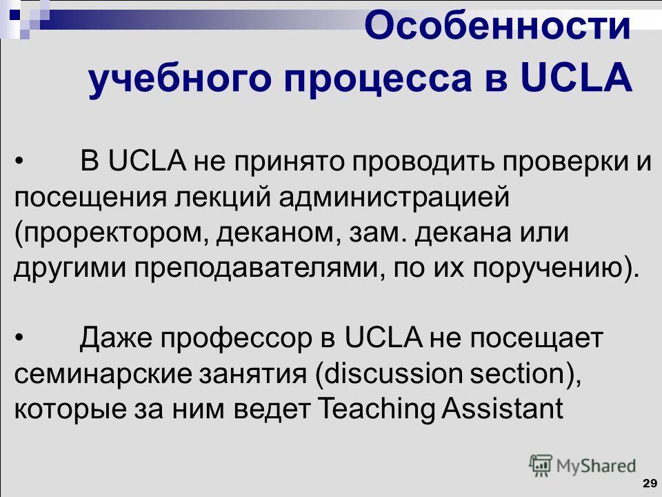 29 Особенности учебного процесса в UCLA В UCLA не принято проводить проверки и посещения лекций администрацией (проректором, деканом, зам. декана или другими преподавателями, по их поручению). Даже профессор в UCLA не посещает семинарские занятия (di