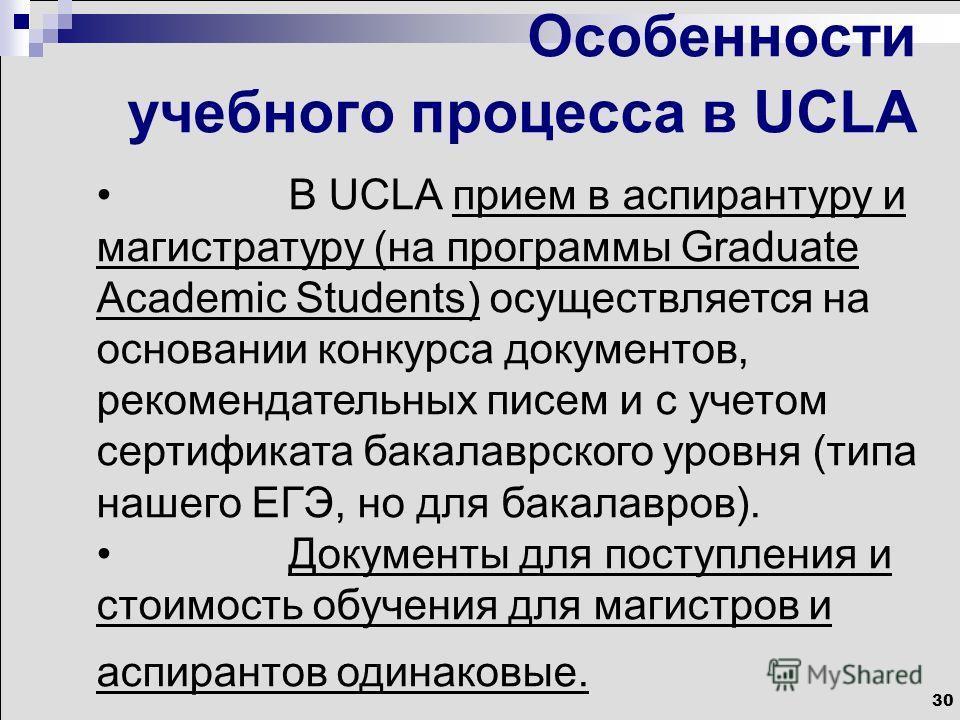 30 Особенности учебного процесса в UCLA В UCLA прием в аспирантуру и магистратуру (на программы Graduate Academic Students) осуществляется на основании конкурса документов, рекомендательных писем и с учетом сертификата бакалаврского уровня (типа наше