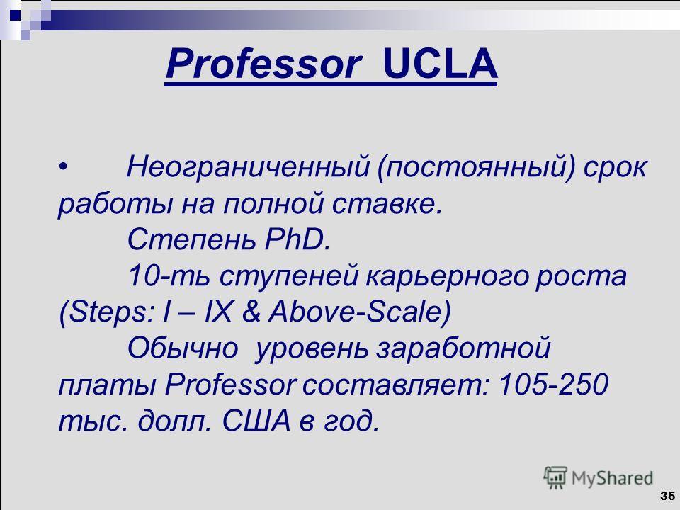 35 Professor UCLA Неограниченный (постоянный) срок работы на полной ставке. Степень PhD. 10-ть ступеней карьерного роста (Steps: I – IX & Above-Scale) Обычно уровень заработной платы Professor составляет: 105-250 тыс. долл. США в год.