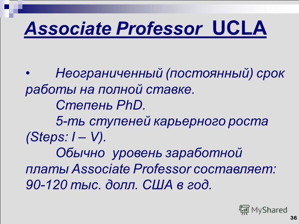 36 Associate Professor UCLA Неограниченный (постоянный) срок работы на полной ставке. Степень PhD. 5-ть ступеней карьерного роста (Steps: I – V). Обычно уровень заработной платы Associate Professor составляет: 90-120 тыс. долл. США в год.