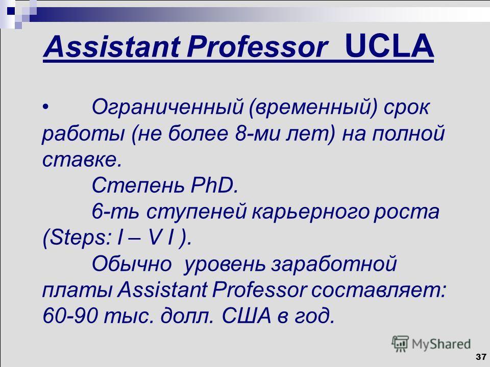 37 Assistant Professor UCLA Ограниченный (временный) срок работы (не более 8-ми лет) на полной ставке. Степень PhD. 6-ть ступеней карьерного роста (Steps: I – V I ). Обычно уровень заработной платы Assistant Professor составляет: 60-90 тыс. долл. США