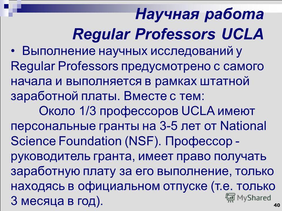 40 Научная работа Regular Professors UCLA Выполнение научных исследований у Regular Professors предусмотрено с самого начала и выполняется в рамках штатной заработной платы. Вместе с тем: Около 1/3 профессоров UCLA имеют персональные гранты на 3-5 ле