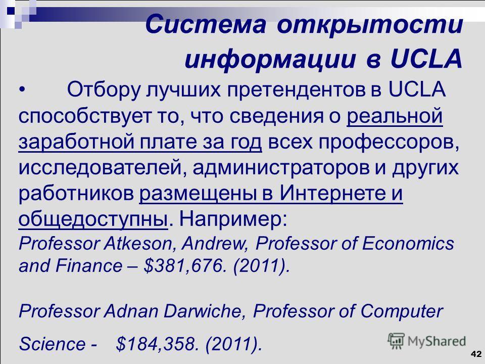 42 Система открытости информации в UCLA Отбору лучших претендентов в UCLA способствует то, что сведения о реальной заработной плате за год всех профессоров, исследователей, администраторов и других работников размещены в Интернете и общедоступны. Нап