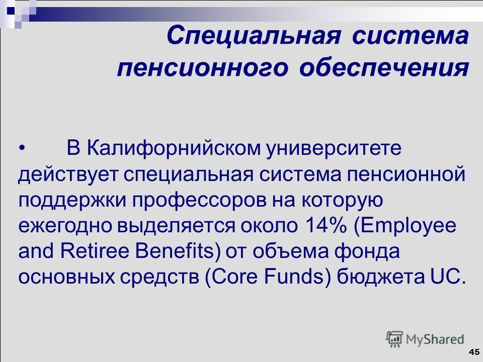45 Специальная система пенсионного обеспечения В Калифорнийском университете действует специальная система пенсионной поддержки профессоров на которую ежегодно выделяется около 14% (Employee and Retiree Benefits) от объема фонда основных средств (Cor