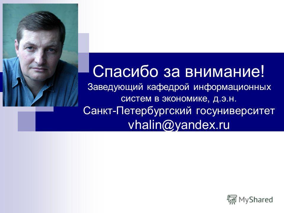 Спасибо за внимание! Заведующий кафедрой информационных систем в экономике, д.э.н. Санкт-Петербургский госуниверситет vhalin@yandex.ru