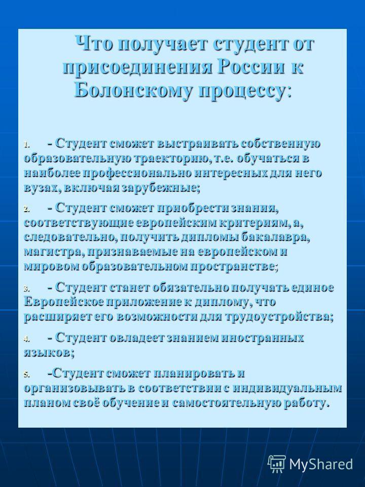 Что получает студент от присоединения России к Болонскому процессу: 1. - Студент сможет выстраивать собственную образовательную траекторию, т.е. обучаться в наиболее профессионально интересных для него вузах, включая зарубежные; 2. - Студент сможет п