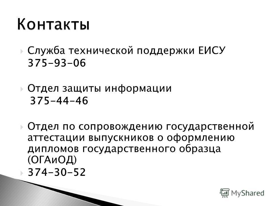 Служба технической поддержки ЕИСУ 375-93-06 Отдел защиты информации 375-44-46 Отдел по сопровождению государственной аттестации выпускников о оформлению дипломов государственного образца (ОГАиОД) 374-30-52
