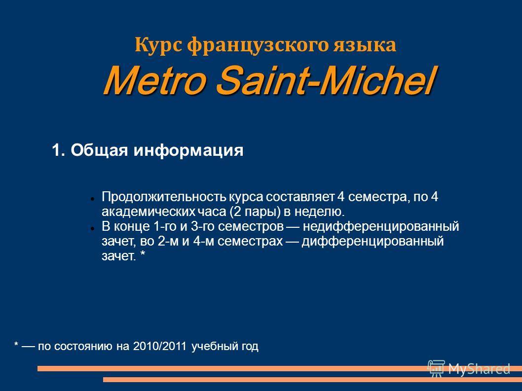 * по состоянию на 2010/2011 учебный год Курс французского языка Metro Saint-Michel 1. Общая информация Продолжительность курса составляет 4 семестра, по 4 академических часа (2 пары) в неделю. В конце 1-го и 3-го семестров недифференцированный зачет,