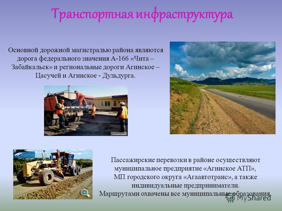 Основной дорожной магистралью района являются дорога федерального значения А-166 «Чита – Забайкальск» и региональные дороги Агинское – Цасучей и Агинское - Дульдурга. Пассажирские перевозки в районе осуществляют муниципальное предприятие «Агинское АТ