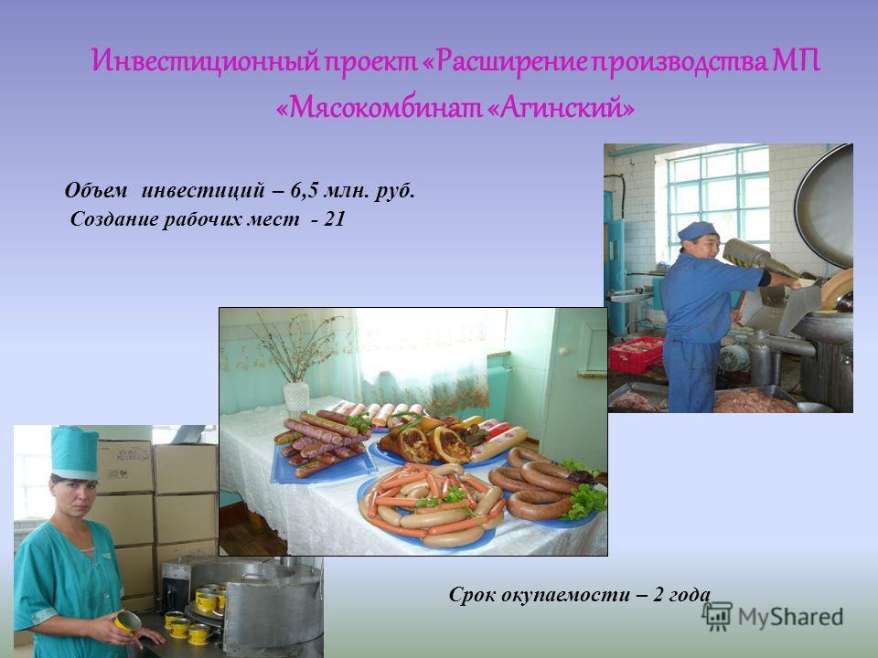 Объем инвестиций – 6,5 млн. руб. Создание рабочих мест - 21 Срок окупаемости – 2 года Инвестиционный проект «Расширение производства МП «Мясокомбинат «Агинский»