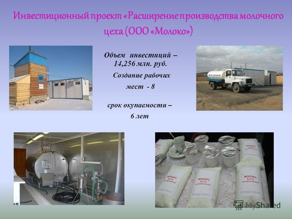 срок окупаемости – 6 лет Инвестиционный проект «Расширение производства молочного цеха (ООО «Молоко») Объем инвестиций – 14,256 млн. руб. Создание рабочих мест - 8