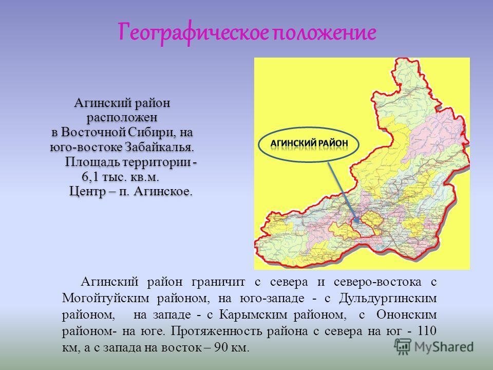 Агинский район расположен в Восточной Сибири, на юго-востоке Забайкалья. Площадь территории - 6,1 тыс. кв.м. Центр – п. Агинское. Агинский район расположен в Восточной Сибири, на юго-востоке Забайкалья. Площадь территории - 6,1 тыс. кв.м. Центр – п.