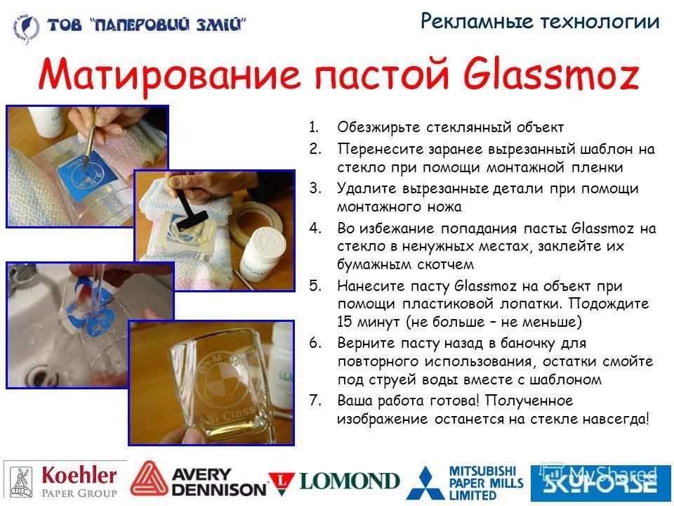 Матирование пастой Glassmoz 1.Обезжирьте стеклянный объект 2.Перенесите заранее вырезанный шаблон на стекло при помощи монтажной пленки 3.Удалите вырезанные детали при помощи монтажного ножа 4.Во избежание попадания пасты Glassmoz на стекло в ненужны