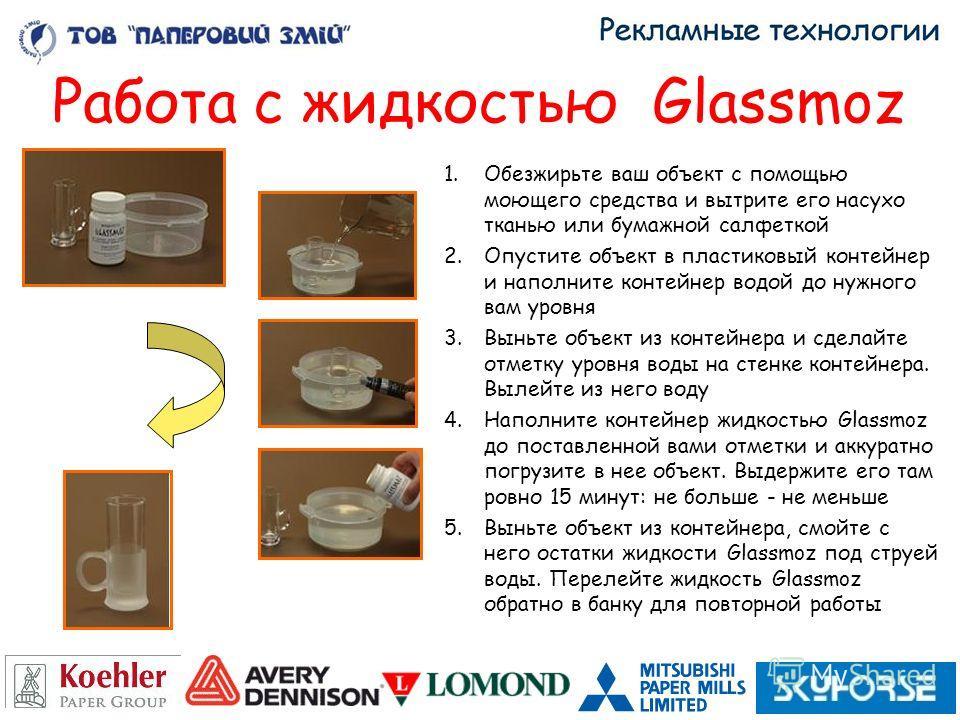 Работа с жидкостью Glassmoz 1.Обезжирьте ваш объект с помощью моющего средства и вытрите его насухо тканью или бумажной салфеткой 2.Опустите объект в пластиковый контейнер и наполните контейнер водой до нужного вам уровня 3.Выньте объект из контейнер