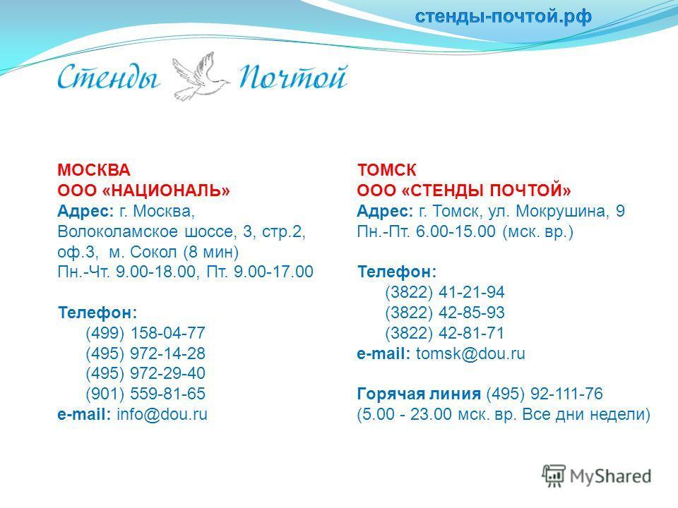 МОСКВА ООО «НАЦИОНАЛЬ» Адрес: г. Москва, Волоколамское шоссе, 3, стр.2, оф.3, м. Сокол (8 мин) Пн.-Чт. 9.00-18.00, Пт. 9.00-17.00 Телефон: (499) 158-04-77 (495) 972-14-28 (495) 972-29-40 (901) 559-81-65 e-mail: info@dou.ru ТОМСК ООО «СТЕНДЫ ПОЧТОЙ» А