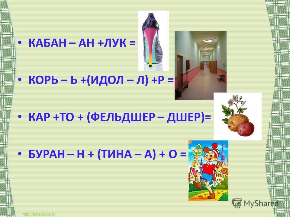 КАБАН – АН +ЛУК = ? КОРЬ – Ь +(ИДОЛ – Л) +Р = ? КАР +ТО + (ФЕЛЬДШЕР – ДШЕР)= ? БУРАН – Н + (ТИНА – А) + О = ?