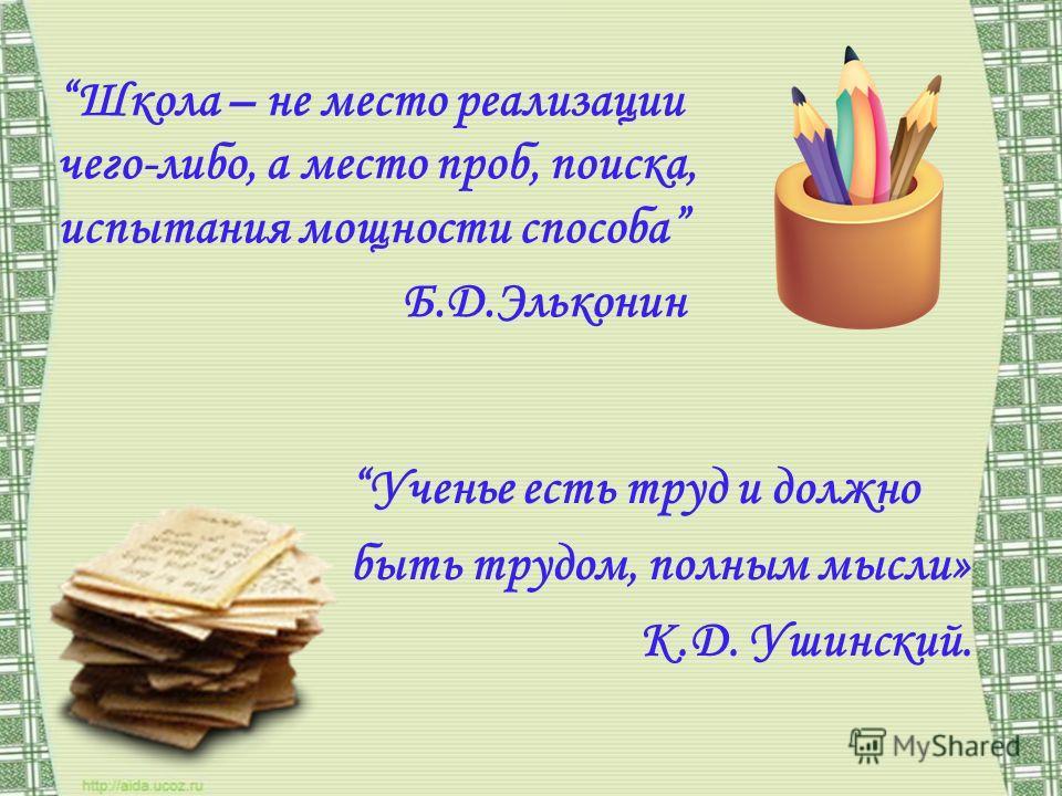 Школа – не место реализации чего-либо, а место проб, поиска, испытания мощности способа Б.Д.Эльконин Ученье есть труд и должно быть трудом, полным мысли» К.Д. Ушинский.