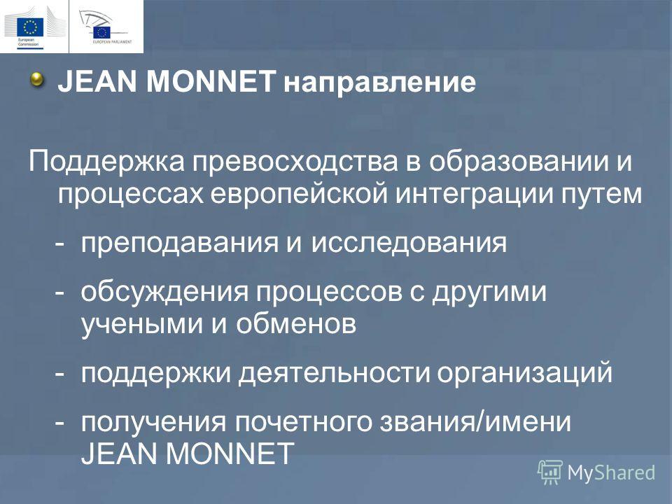 JEAN MONNET направление Поддержка превосходства в образовании и процессах европейской интеграции путем -преподавания и исследования -обсуждения процессов с другими учеными и обменов -поддержки деятельности организаций -получения почетного звания/имен