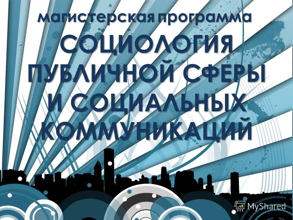 СОЦИОЛОГИЯ ПУБЛИЧНОЙ СФЕРЫ И СОЦИАЛЬНЫХ КОММУНИКАЦИЙ магистерскаяпрограмма магистерская программа