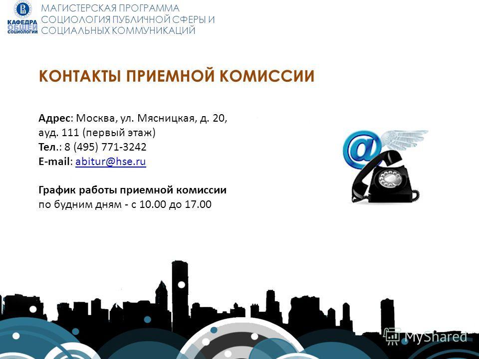 МАГИСТЕРСКАЯ ПРОГРАММА СОЦИОЛОГИЯ ПУБЛИЧНОЙ СФЕРЫ И СОЦИАЛЬНЫХ КОММУНИКАЦИЙ КОНТАКТЫ ПРИЕМНОЙ КОМИССИИ Адрес: Москва, ул. Мясницкая, д. 20, ауд. 111 (первый этаж) Тел.: 8 (495) 771-3242 E-mail: abitur@hse.ruabitur@hse.ru График работы приемной комисс