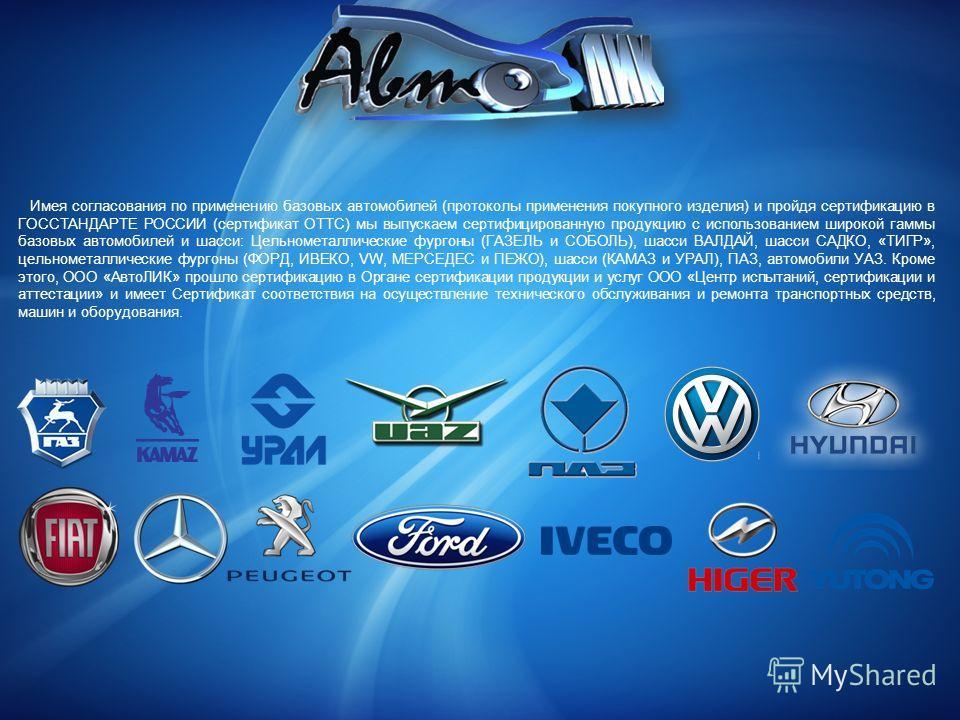 Имея согласования по применению базовых автомобилей (протоколы применения покупного изделия) и пройдя сертификацию в ГОССТАНДАРТЕ РОССИИ (сертификат ОТТС) мы выпускаем сертифицированную продукцию с использованием широкой гаммы базовых автомобилей и ш