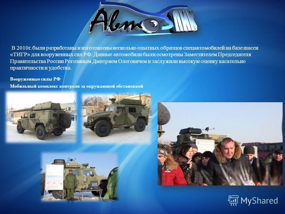 В 2010г. были разработаны и изготовлены несколько опытных образцов спецавтомобилей на базе шасси «ТИГР» для вооруженных сил РФ. Данные автомобили были осмотрены Заместителем Председателя Правительства России Рогозиным Дмитрием Олеговичем и заслужили
