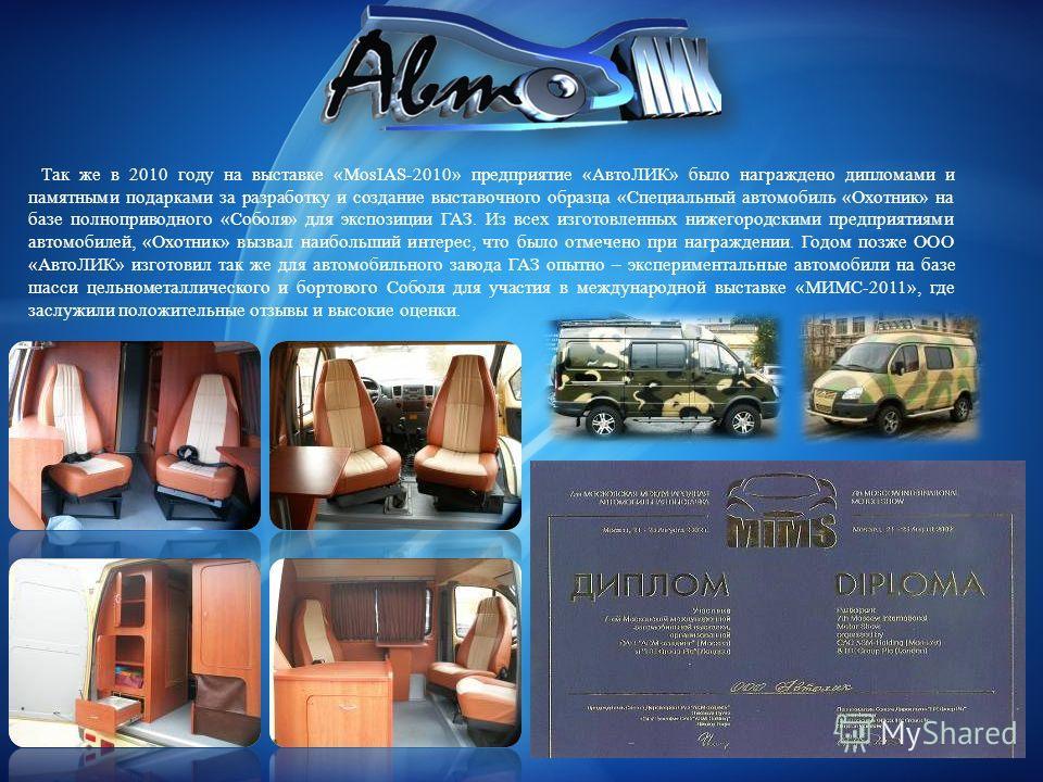 Так же в 2010 году на выставке «MosIAS-2010» предприятие «АвтоЛИК» было награждено дипломами и памятными подарками за разработку и создание выставочного образца «Специальный автомобиль «Охотник» на базе полноприводного «Соболя» для экспозиции ГАЗ. Из